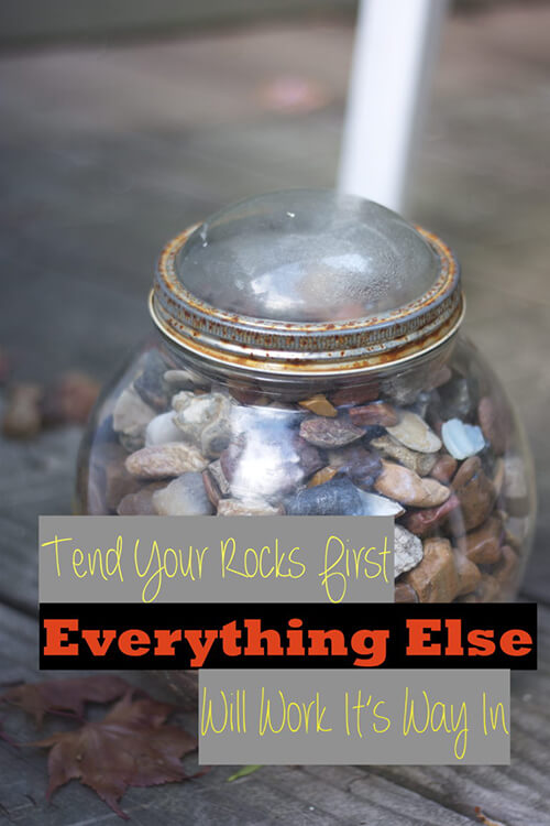 Tend your own rocks – the things that really matter. Set your priorities. The rest is just sand.