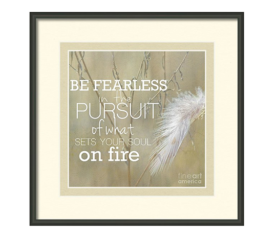 Be Fearless in the Pursuit of What Sets Your Soul on Fire - Attist Print